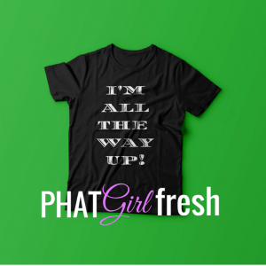 All The way Up TEE BY PHAT GIRL FRESH. wm