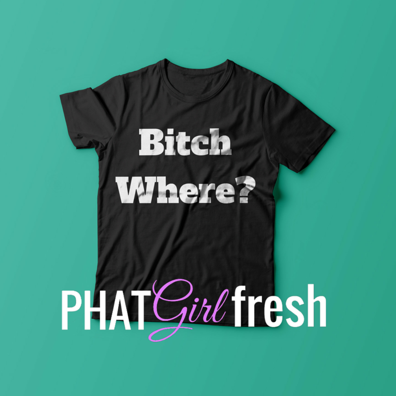 Bitch Where TEE BY PHAT GIRL FRESH. wm